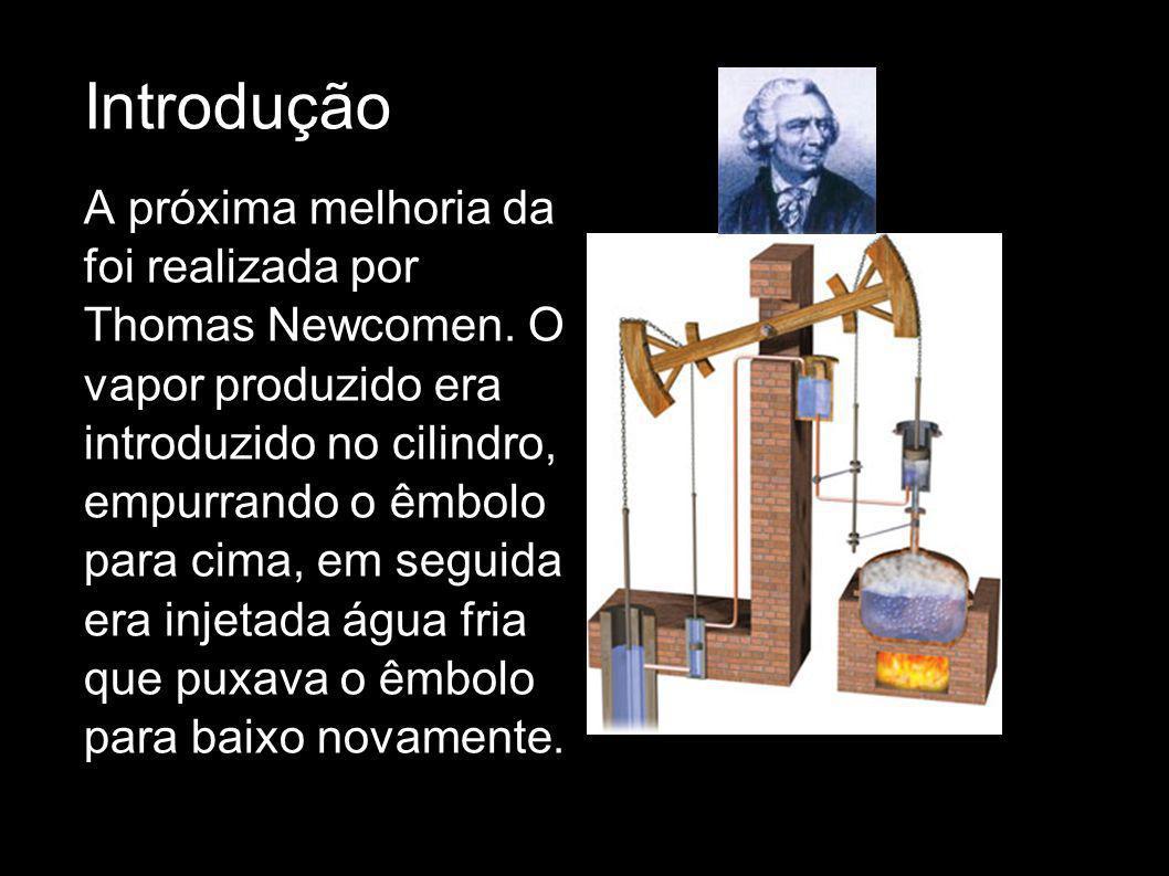 Introdução A próxima melhoria da foi realizada por Thomas Newcomen. O vapor produzido era introduzido no cilindro, empurrando o êmbolo para cima, em s