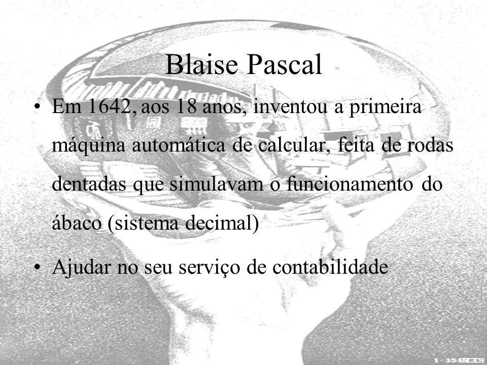Blaise Pascal Em 1642, aos 18 anos, inventou a primeira máquina automática de calcular, feita de rodas dentadas que simulavam o funcionamento do ábaco