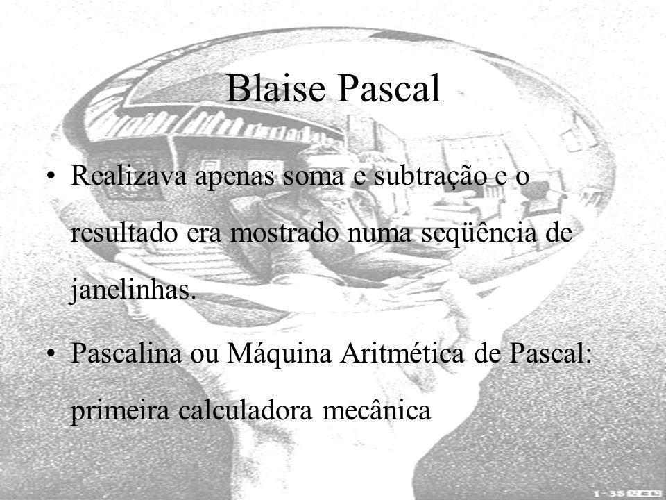 Blaise Pascal Realizava apenas soma e subtração e o resultado era mostrado numa seqüência de janelinhas. Pascalina ou Máquina Aritmética de Pascal: pr