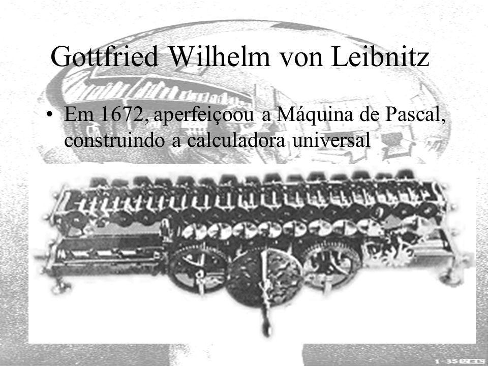 Gottfried Wilhelm von Leibnitz Em 1672, aperfeiçoou a Máquina de Pascal, construindo a calculadora universal