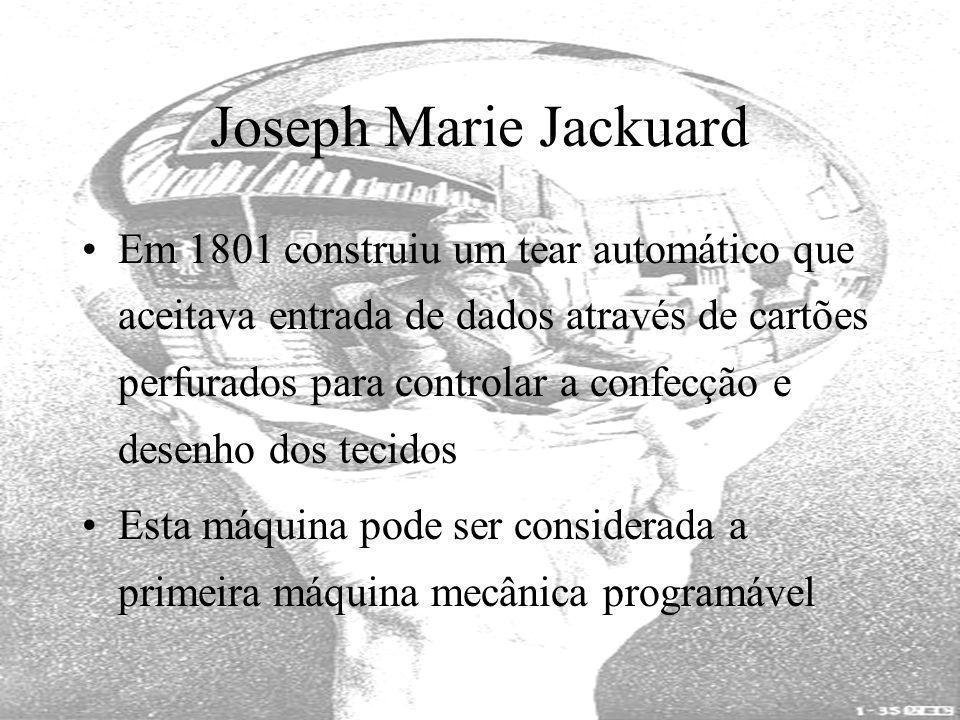 Joseph Marie Jackuard Em 1801 construiu um tear automático que aceitava entrada de dados através de cartões perfurados para controlar a confecção e de