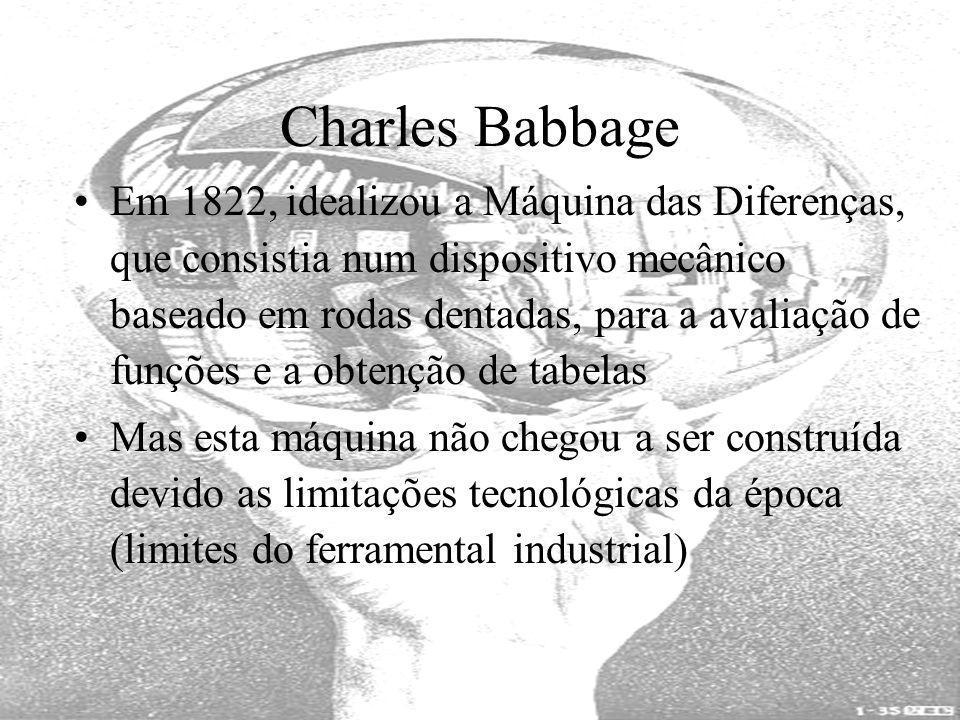 Charles Babbage Em 1822, idealizou a Máquina das Diferenças, que consistia num dispositivo mecânico baseado em rodas dentadas, para a avaliação de fun