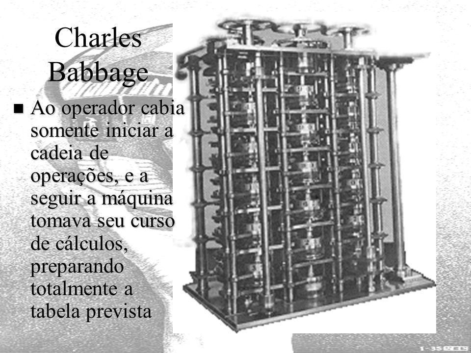 Charles Babbage Ao operador cabia somente iniciar a cadeia de operações, e a seguir a máquina tomava seu curso de cálculos, preparando totalmente a ta
