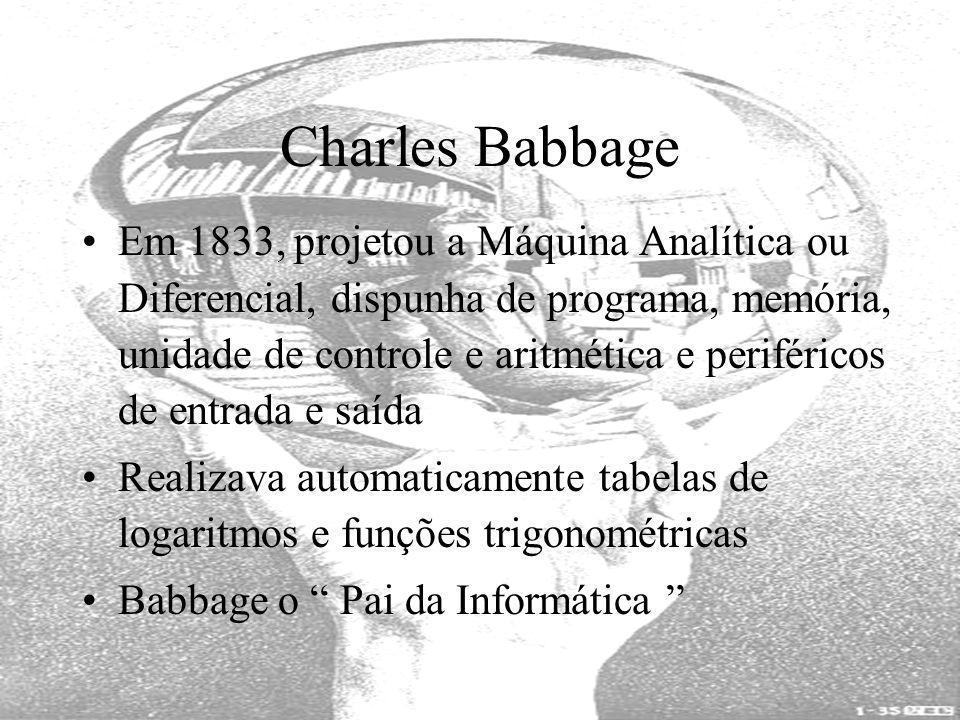 Em 1833, projetou a Máquina Analítica ou Diferencial, dispunha de programa, memória, unidade de controle e aritmética e periféricos de entrada e saída