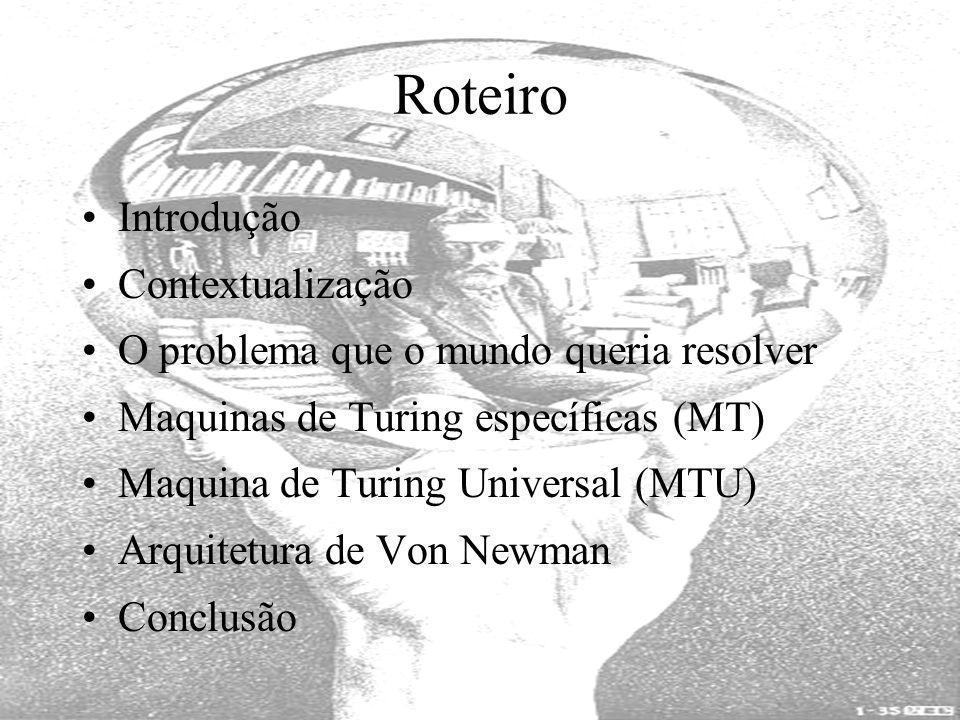 Roteiro Introdução Contextualização O problema que o mundo queria resolver Maquinas de Turing específicas (MT) Maquina de Turing Universal (MTU) Arqui