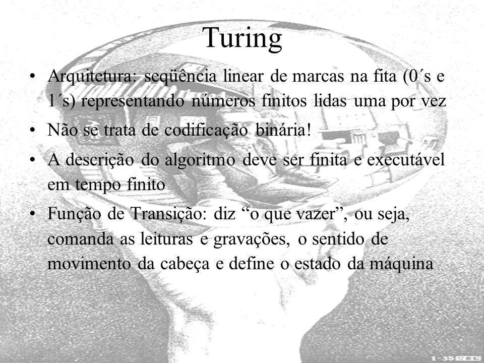 Turing Arquitetura: seqüência linear de marcas na fita (0´s e 1´s) representando números finitos lidas uma por vez Não se trata de codificação binária