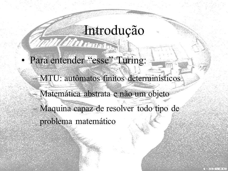 Introdução Para entender esse Turing: –MTU: autômatos finitos determinísticos –Matemática abstrata e não um objeto –Maquina capaz de resolver todo tip