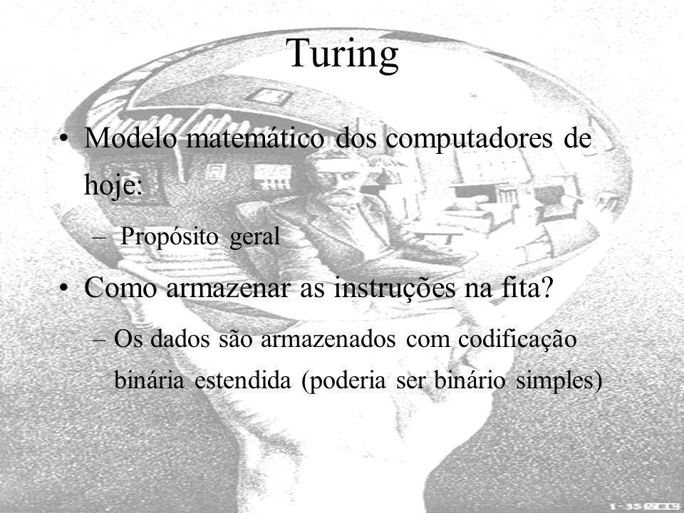 Turing Modelo matemático dos computadores de hoje: – Propósito geral Como armazenar as instruções na fita? –Os dados são armazenados com codificação b
