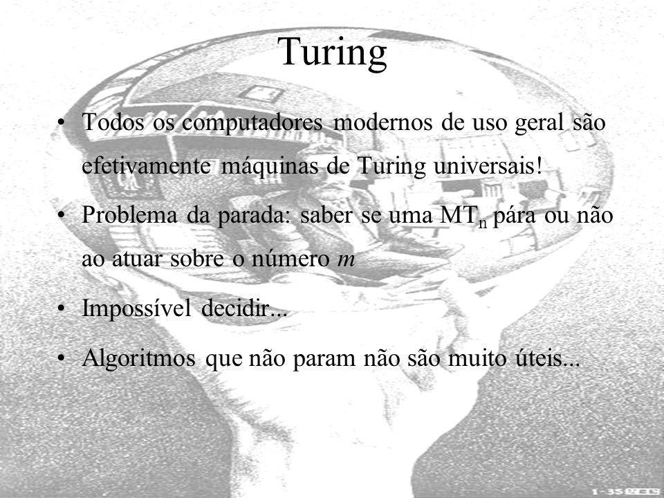 Turing Todos os computadores modernos de uso geral são efetivamente máquinas de Turing universais! Problema da parada: saber se uma MT n pára ou não a