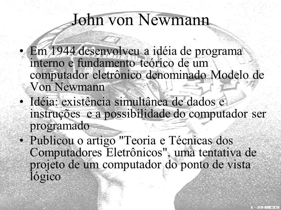 John von Newmann Em 1944 desenvolveu a idéia de programa interno e fundamento teórico de um computador eletrônico denominado Modelo de Von Newmann Idé