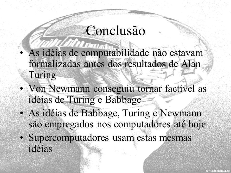 Conclusão As idéias de computabilidade não estavam formalizadas antes dos resultados de Alan Turing Von Newmann conseguiu tornar factível as idéias de