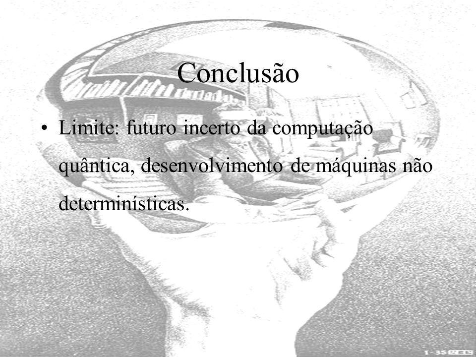 Limite: futuro incerto da computação quântica, desenvolvimento de máquinas não determinísticas. Conclusão