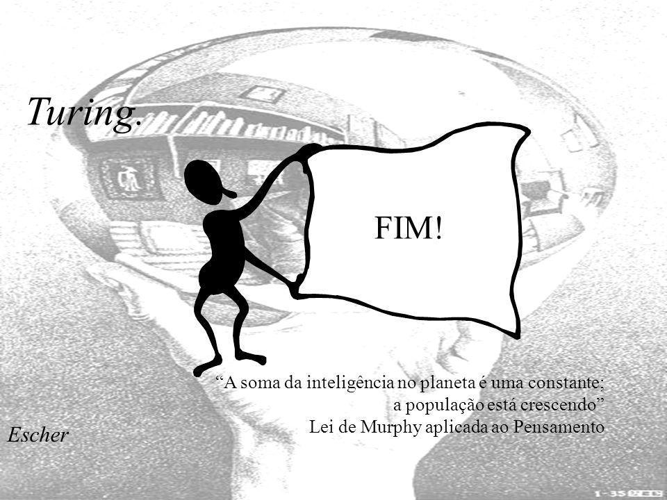 Turing. FIM! A soma da inteligência no planeta é uma constante; a população está crescendo Lei de Murphy aplicada ao Pensamento Escher