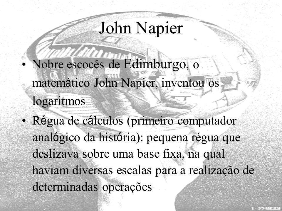 John Napier Nobre escocês de Edimburgo, o matem á tico John Napier, inventou os logaritmos R é gua de c á lculos (primeiro computador anal ó gico da h