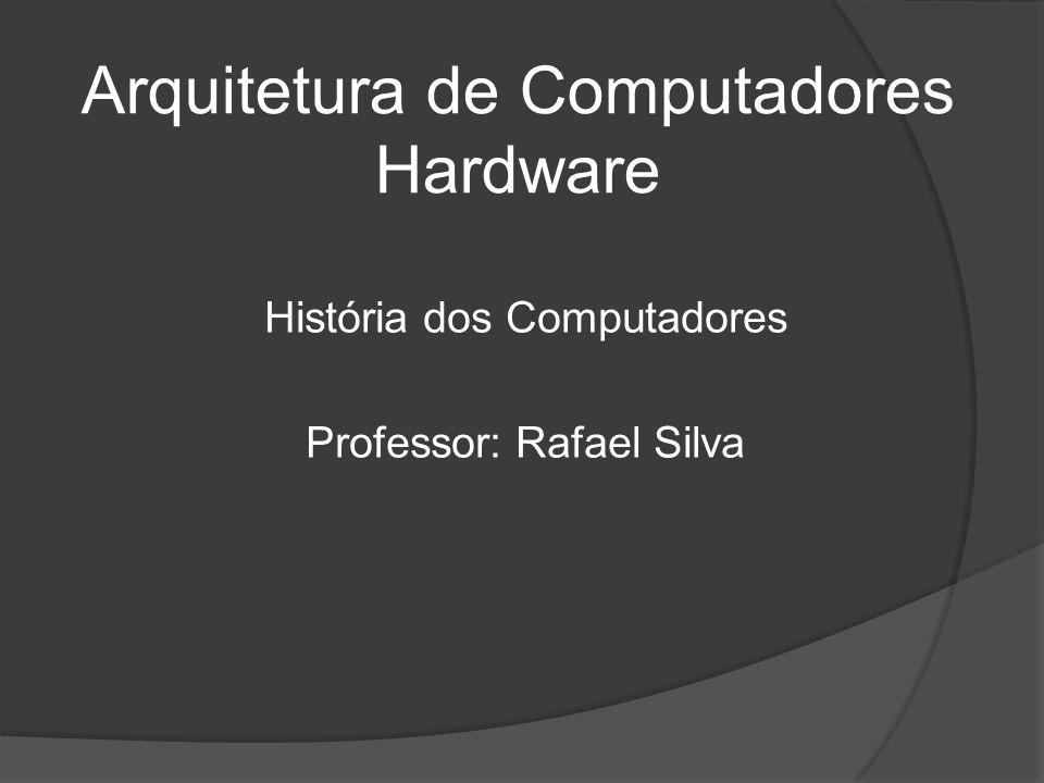 Arquitetura de Computadores Hardware História dos Computadores Professor: Rafael Silva