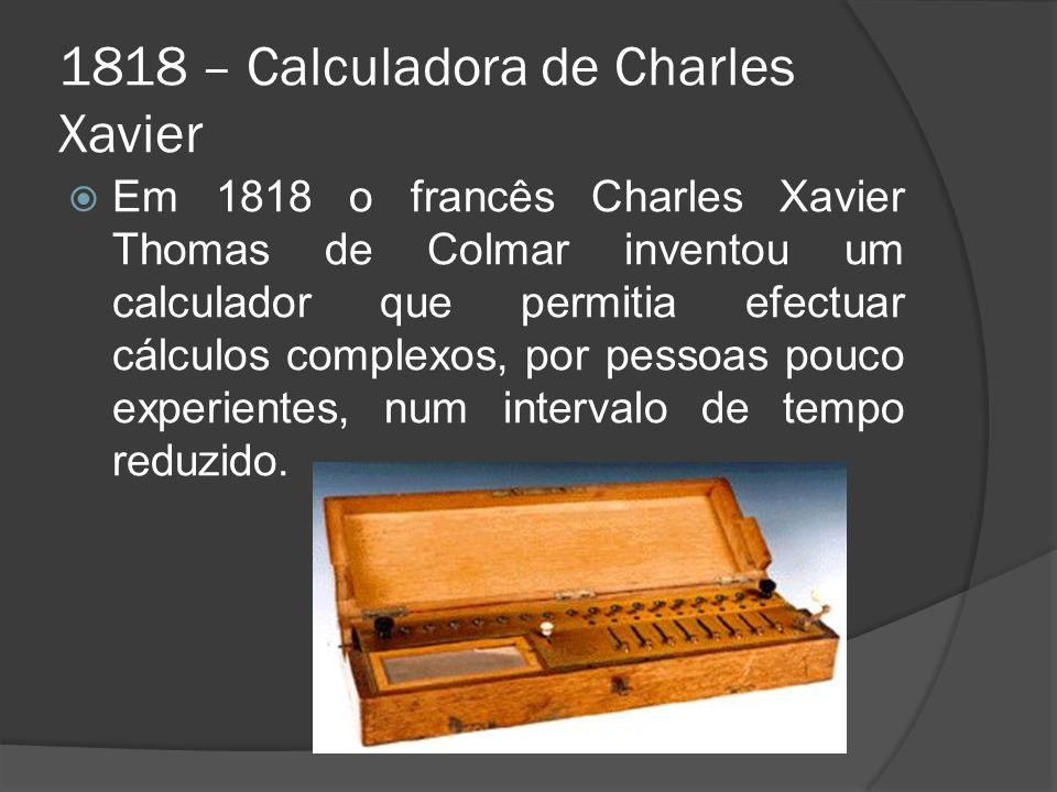 1818 – Calculadora de Charles Xavier Em 1818 o francês Charles Xavier Thomas de Colmar inventou um calculador que permitia efectuar cálculos complexos, por pessoas pouco experientes, num intervalo de tempo reduzido.