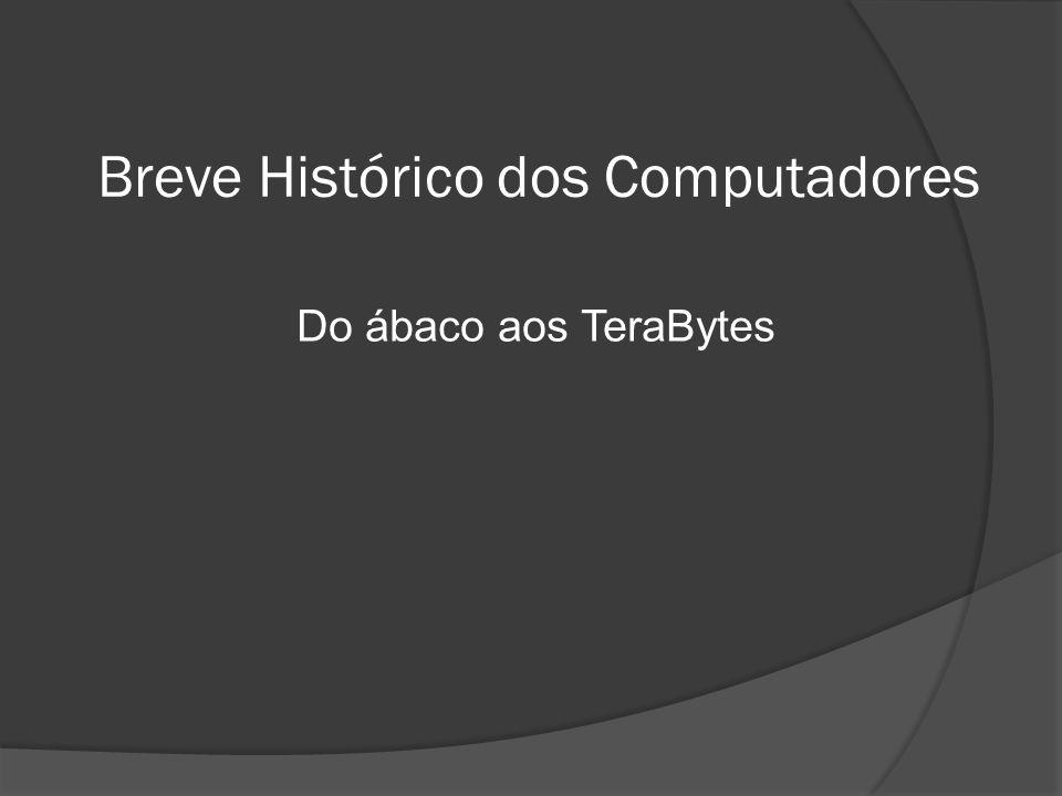 Breve Histórico dos Computadores Do ábaco aos TeraBytes