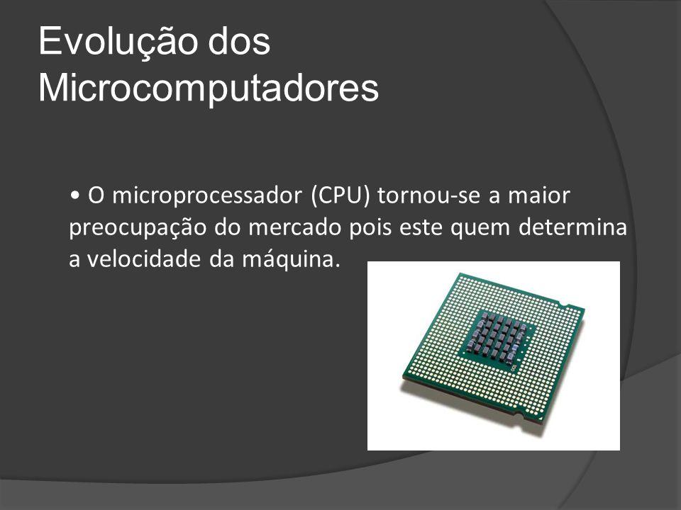 Evolução dos Microcomputadores O microprocessador (CPU) tornou-se a maior preocupação do mercado pois este quem determina a velocidade da máquina.