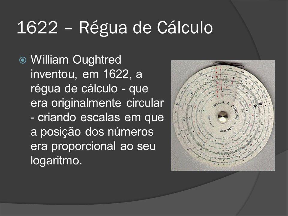 1622 – Régua de Cálculo William Oughtred inventou, em 1622, a régua de cálculo - que era originalmente circular - criando escalas em que a posição dos números era proporcional ao seu logaritmo.
