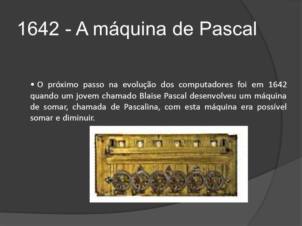 1642 - A máquina de Pascal O próximo passo na evolução dos computadores foi em 1642 quando um jovem chamado Blaise Pascal desenvolveu um máquina de somar, chamada de Pascalina, com esta máquina era possível somar e diminuir.
