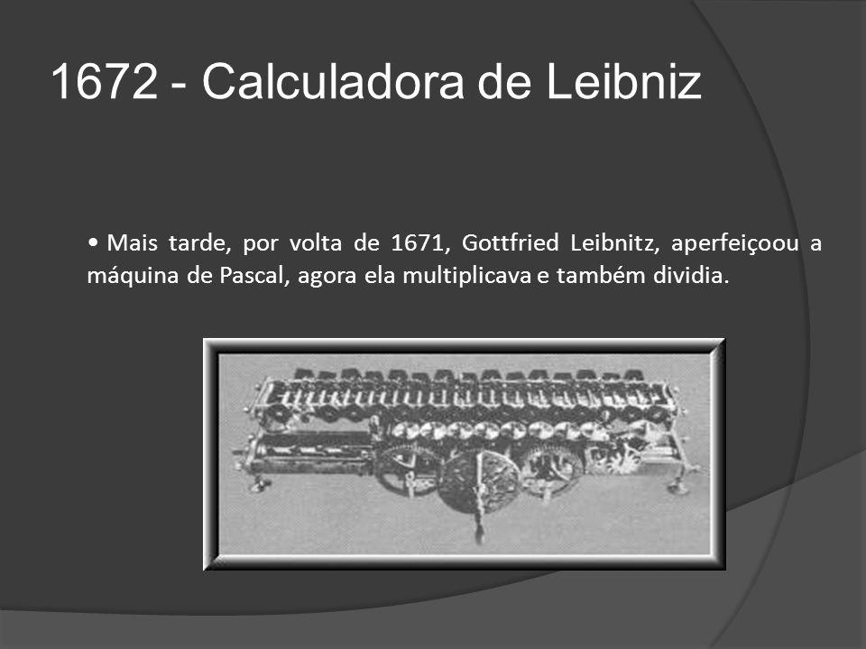 1672 - Calculadora de Leibniz Mais tarde, por volta de 1671, Gottfried Leibnitz, aperfeiçoou a máquina de Pascal, agora ela multiplicava e também dividia.