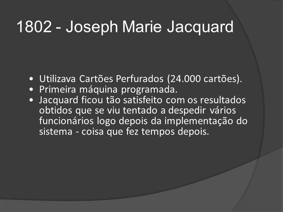 1802 - Joseph Marie Jacquard Utilizava Cartões Perfurados (24.000 cartões).
