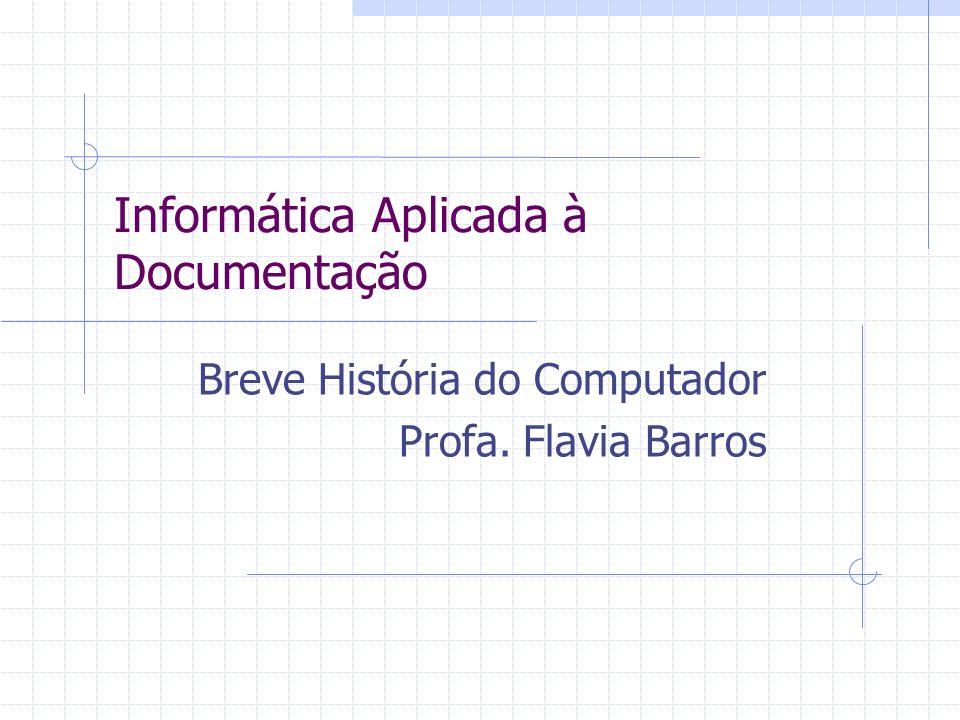 Informática Aplicada à Documentação Breve História do Computador Profa. Flavia Barros