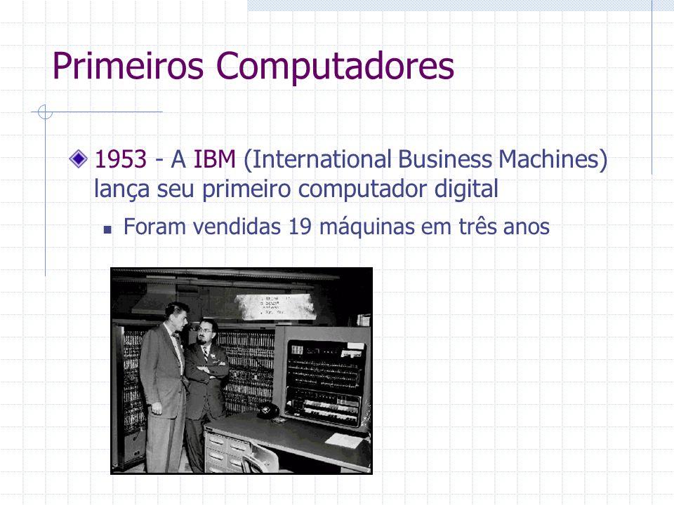 1953 - A IBM (International Business Machines) lança seu primeiro computador digital Foram vendidas 19 máquinas em três anos Primeiros Computadores