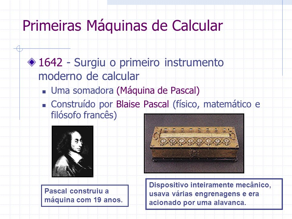 1642 - Surgiu o primeiro instrumento moderno de calcular Uma somadora (Máquina de Pascal) Construído por Blaise Pascal (físico, matemático e filósofo