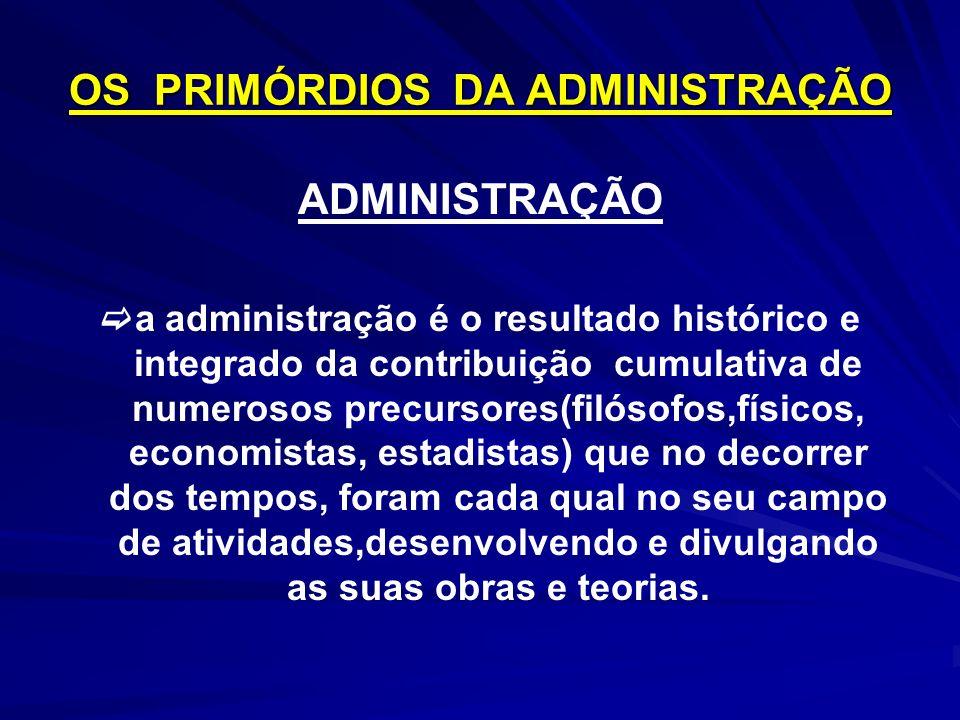 OS PRIMÓRDIOS DA ADMINISTRAÇÃO ADMINISTRAÇÃO a administração é o resultado histórico e integrado da contribuição cumulativa de numerosos precursores(f