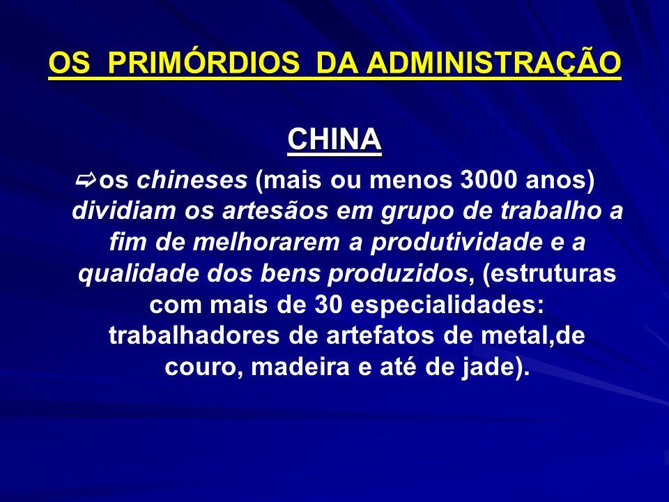 OS PRIMÓRDIOS DA ADMINISTRAÇÃO CHINA os chineses (mais ou menos 3000 anos) dividiam os artesãos em grupo de trabalho a fim de melhorarem a produtividade e a qualidade dos bens produzidos, (estruturas com mais de 30 especialidades: trabalhadores de artefatos de metal,de couro, madeira e até de jade).