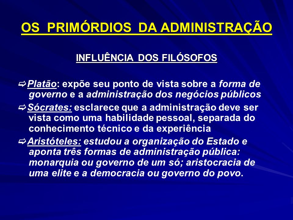 OS PRIMÓRDIOS DA ADMINISTRAÇÃO INFLUÊNCIA DOS FILÓSOFOS Platão: expõe seu ponto de vista sobre a forma de governo e a administração dos negócios públi