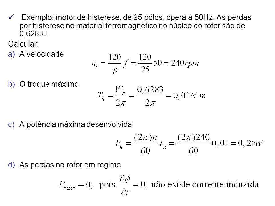 Exemplo: motor de histerese, de 25 pólos, opera à 50Hz. As perdas por histerese no material ferromagnético no núcleo do rotor são de 0,6283J. Calcular