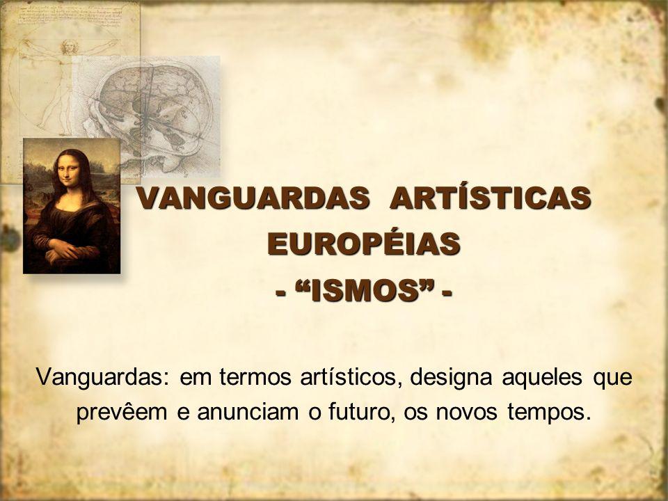 VANGUARDAS ARTÍSTICAS EUROPÉIAS - ISMOS - Vanguardas: em termos artísticos, designa aqueles que prevêem e anunciam o futuro, os novos tempos.