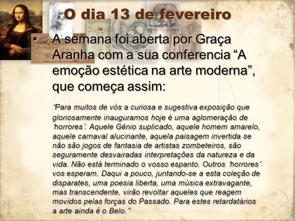 O dia 13 de fevereiro A semana foi aberta por Graça Aranha com a sua conferencia A emoção estética na arte moderna, que começa assim: Para muitos de v