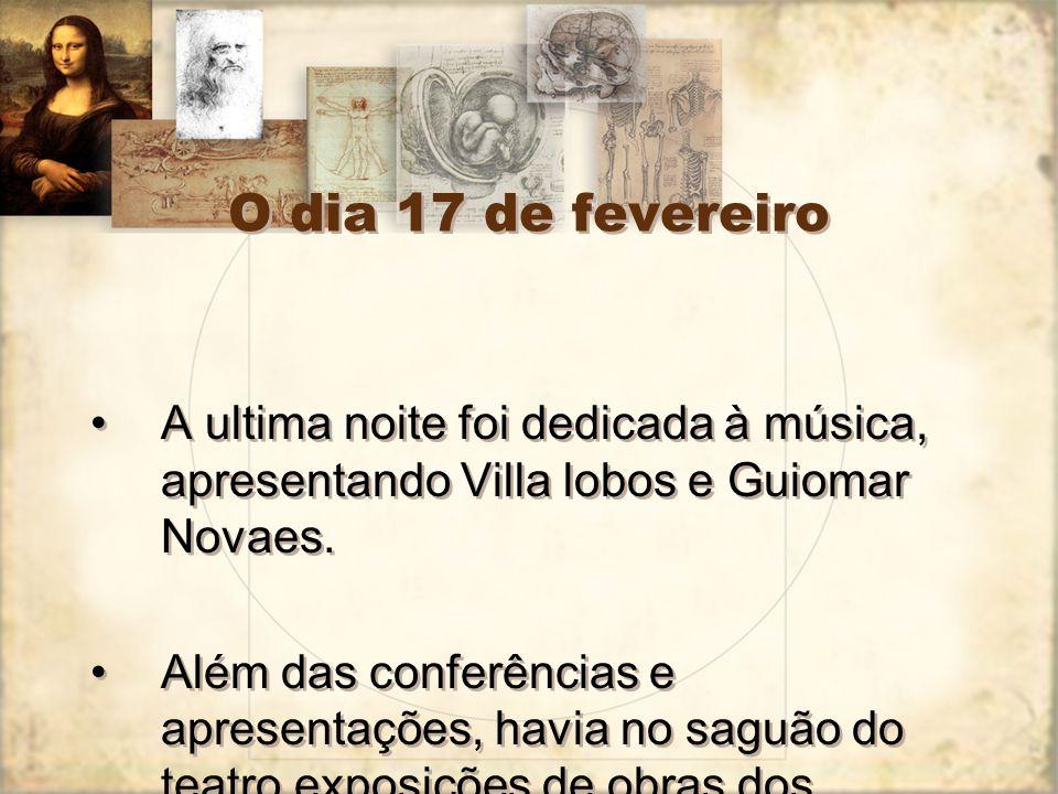 O dia 17 de fevereiro A ultima noite foi dedicada à música, apresentando Villa lobos e Guiomar Novaes. Além das conferências e apresentações, havia no
