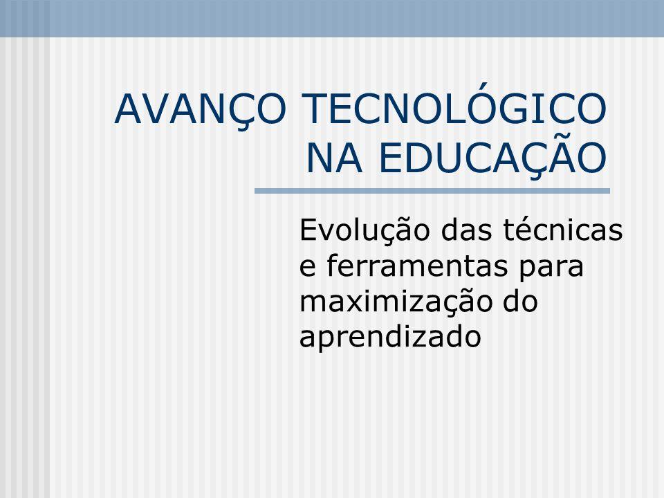 AVANÇO TECNOLÓGICO NA EDUCAÇÃO Evolução das técnicas e ferramentas para maximização do aprendizado