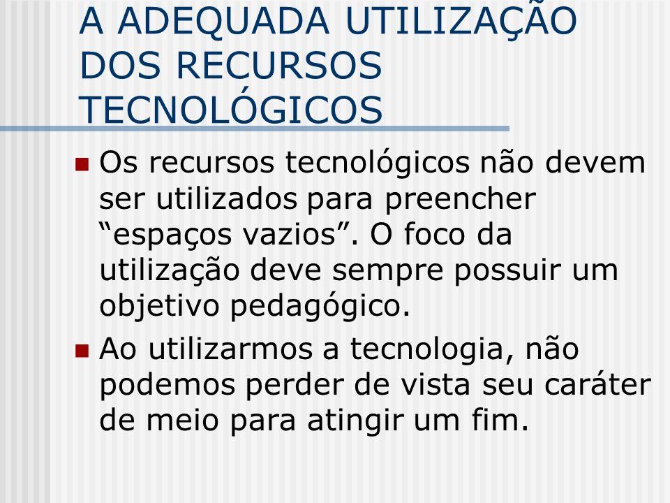 A ADEQUADA UTILIZAÇÃO DOS RECURSOS TECNOLÓGICOS Os recursos tecnológicos não devem ser utilizados para preencher espaços vazios.