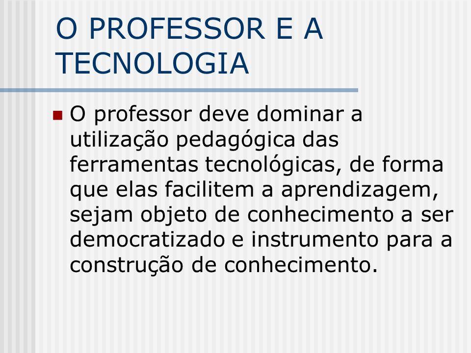 O PROFESSOR E A TECNOLOGIA O professor deve dominar a utilização pedagógica das ferramentas tecnológicas, de forma que elas facilitem a aprendizagem, sejam objeto de conhecimento a ser democratizado e instrumento para a construção de conhecimento.