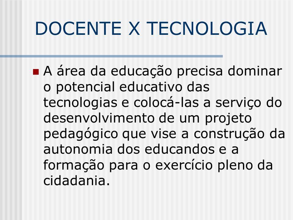 DOCENTE X TECNOLOGIA A área da educação precisa dominar o potencial educativo das tecnologias e colocá-las a serviço do desenvolvimento de um projeto pedagógico que vise a construção da autonomia dos educandos e a formação para o exercício pleno da cidadania.