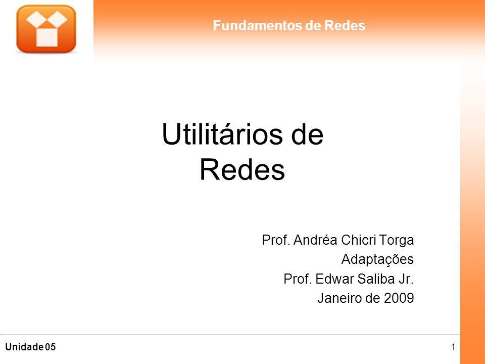 1Unidade 05 Fundamentos de Redes Utilitários de Redes Prof. Andréa Chicri Torga Adaptações Prof. Edwar Saliba Jr. Janeiro de 2009