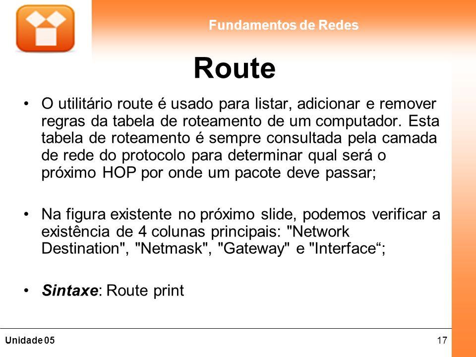17Unidade 05 Fundamentos de Redes Route O utilitário route é usado para listar, adicionar e remover regras da tabela de roteamento de um computador. E