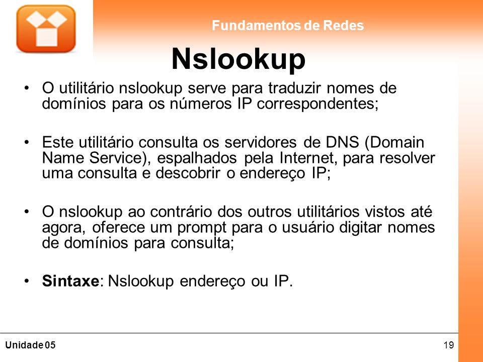 19Unidade 05 Fundamentos de Redes Nslookup O utilitário nslookup serve para traduzir nomes de domínios para os números IP correspondentes; Este utilit