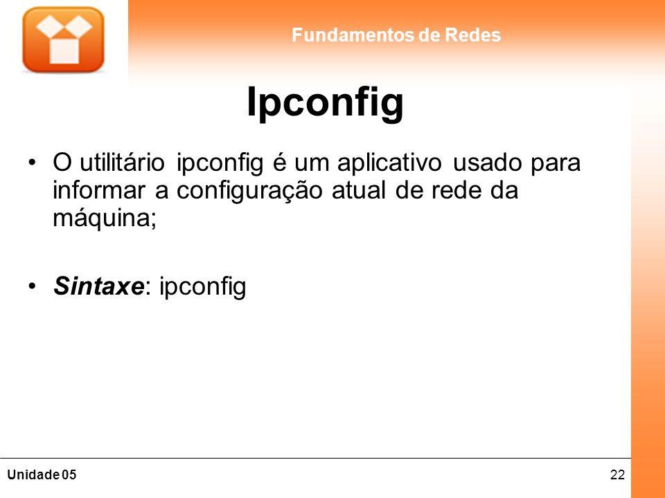 22Unidade 05 Fundamentos de Redes Ipconfig O utilitário ipconfig é um aplicativo usado para informar a configuração atual de rede da máquina; Sintaxe: