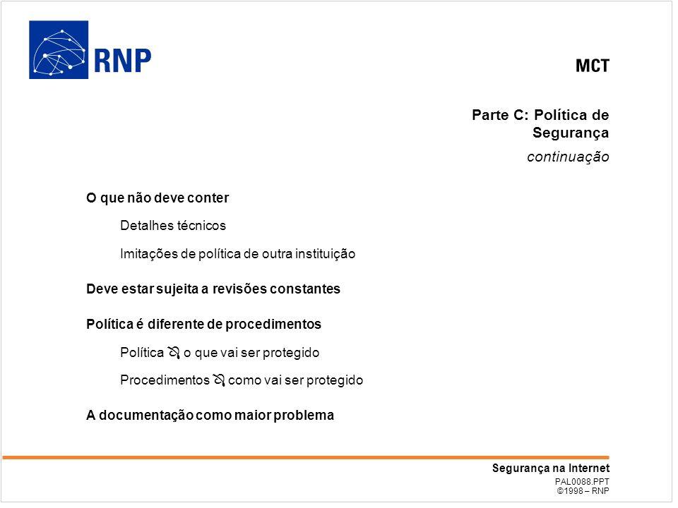 PAL0088.PPT ©1998 – RNP Segurança na Internet Parte C: Política de Segurança continuação O que não deve conter Detalhes técnicos Imitações de política