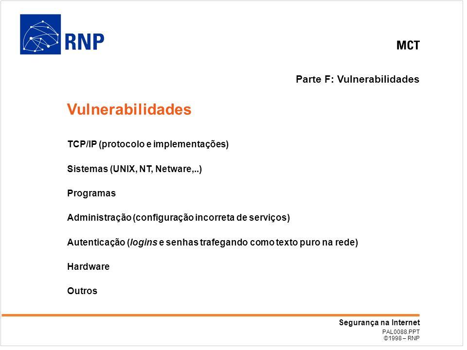 PAL0088.PPT ©1998 – RNP Segurança na Internet Parte F: Vulnerabilidades TCP/IP (protocolo e implementações) Sistemas (UNIX, NT, Netware,..) Programas Administração (configuração incorreta de serviços) Autenticação (logins e senhas trafegando como texto puro na rede) Hardware Outros Vulnerabilidades