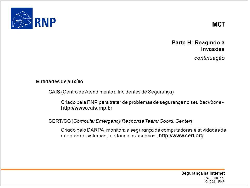 PAL0088.PPT ©1998 – RNP Segurança na Internet Parte H: Reagindo a Invasões continuação Entidades de auxílio CAIS CAIS (Centro de Atendimento a Incidentes de Segurança) Criado pela RNP para tratar de problemas de segurança no seu backbone - http://www.cais.rnp.br CERT/CC CERT/CC (Computer Emergency Response Team/ Coord.