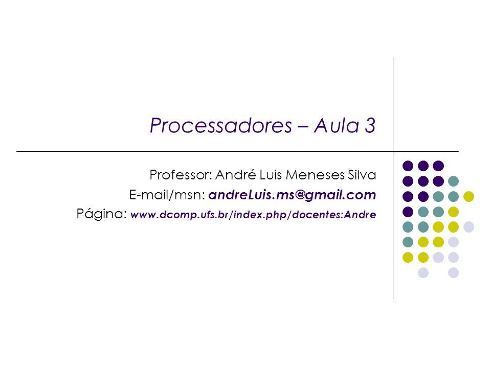 Processadores – Aula 3 Professor: André Luis Meneses Silva E-mail/msn: andreLuis.ms@gmail.com Página: www.dcomp.ufs.br/index.php/docentes:Andre