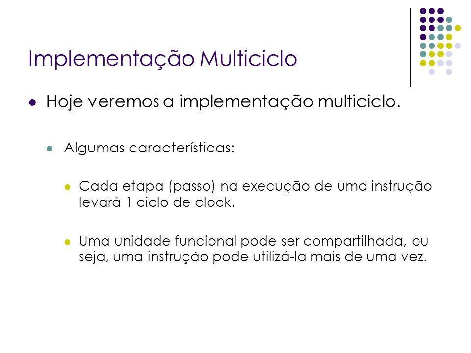 Implementação Multiciclo Hoje veremos a implementação multiciclo. Algumas características: Cada etapa (passo) na execução de uma instrução levará 1 ci