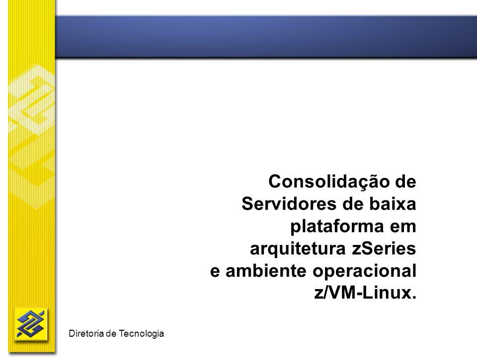 Diretoria de Tecnologia Consolidação de Servidores de baixa plataforma em arquitetura zSeries e ambiente operacional z/VM-Linux.